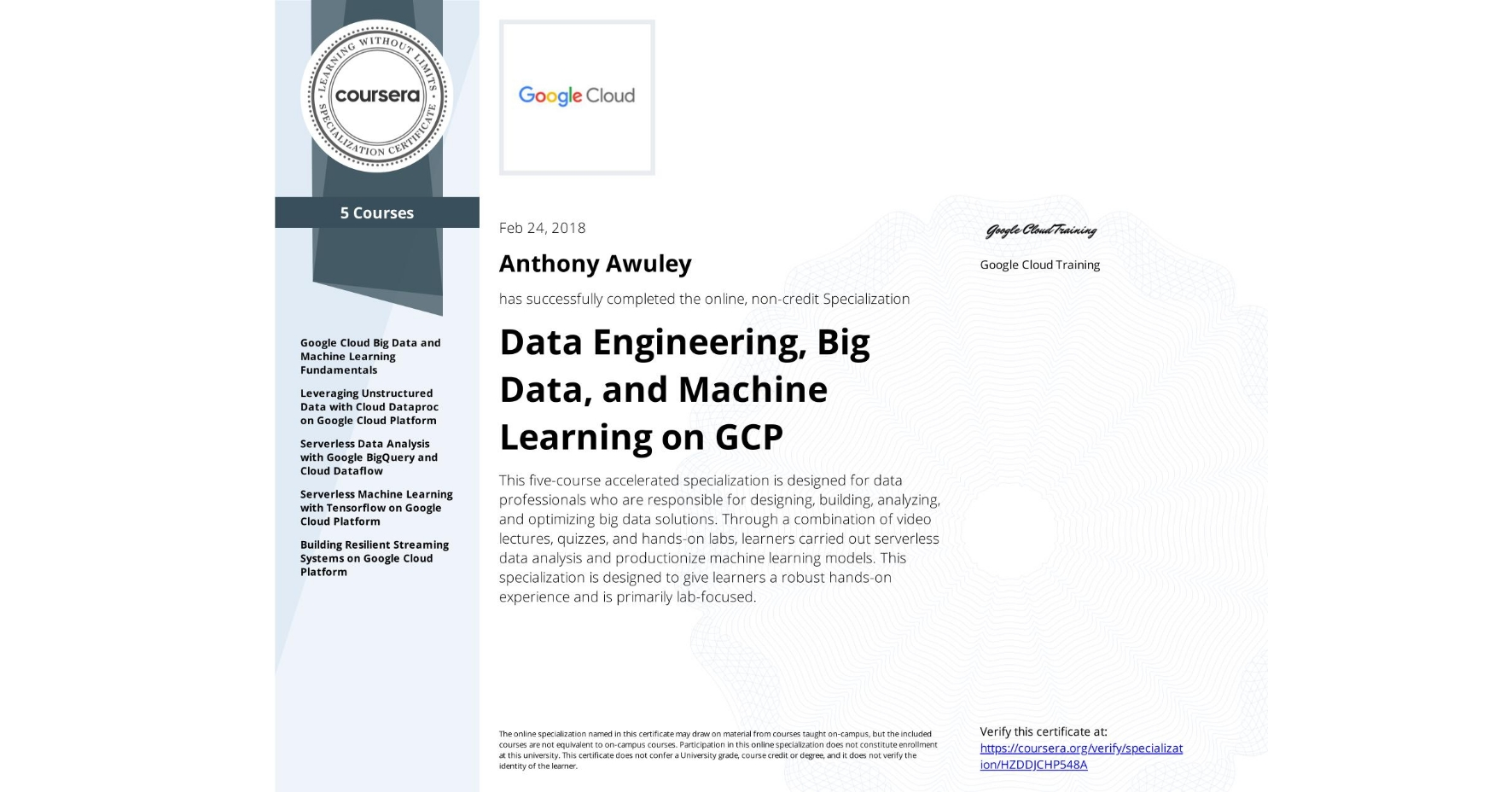 View certificate for Anthony Awuley, Data Engineering, Big Data, and Machine Learning on GCP, offered through Coursera. This five-course accelerated specialization is designed for data professionals who are responsible for designing, building, analyzing, and optimizing big data solutions. Through a combination of video lectures, quizzes, and hands-on labs, learners carried out serverless data analysis and productionize machine learning models. This specialization is designed to give learners a robust hands-on experience and is primarily lab-focused.