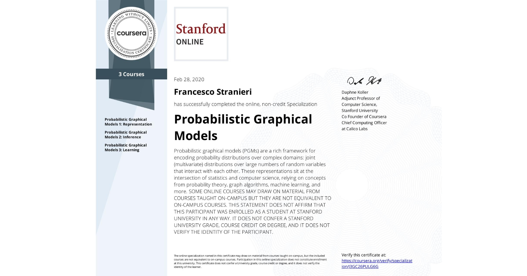 View certificate for Francesco Stranieri, Probabilistic Graphical Models , offered through Coursera. Probabilistic graphical models (PGMs) are a rich framework for encoding probability distributions over complex domains: joint (multivariate) distributions over large numbers of random variables that interact with each other. These representations sit at the intersection of statistics and computer science, relying on concepts from probability theory, graph algorithms, machine learning, and more.    SOME ONLINE COURSES MAY DRAW ON MATERIAL FROM COURSES TAUGHT ON-CAMPUS BUT THEY ARE NOT EQUIVALENT TO ON-CAMPUS COURSES. THIS STATEMENT DOES NOT AFFIRM THAT THIS PARTICIPANT WAS ENROLLED AS A STUDENT AT STANFORD UNIVERSITY IN ANY WAY. IT DOES NOT CONFER A STANFORD UNIVERSITY GRADE, COURSE CREDIT OR DEGREE, AND IT DOES NOT VERIFY THE IDENTITY OF THE PARTICIPANT.