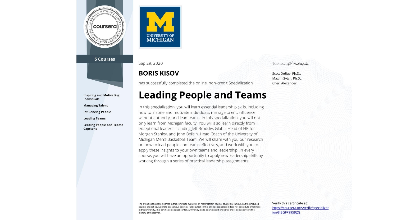 View certificate for BORIS KISOV, Leading People and Teams, offered through Coursera. In this specialization, you will learn essential leadership skills, including how to inspire and motivate individuals, manage talent, influence without authority, and lead teams. In this specialization, you will not only learn from Michigan faculty. You will also learn directly from exceptional leaders including Jeff Brodsky, Global Head of HR for Morgan Stanley, and John Beilein, Head Coach of the University of Michigan Men's Basketball Team. We will share with you our research on how to lead people and teams effectively, and work with you to apply these insights to your own teams and leadership. In every course, you will have an opportunity to apply new leadership skills by working through a series of practical leadership assignments.