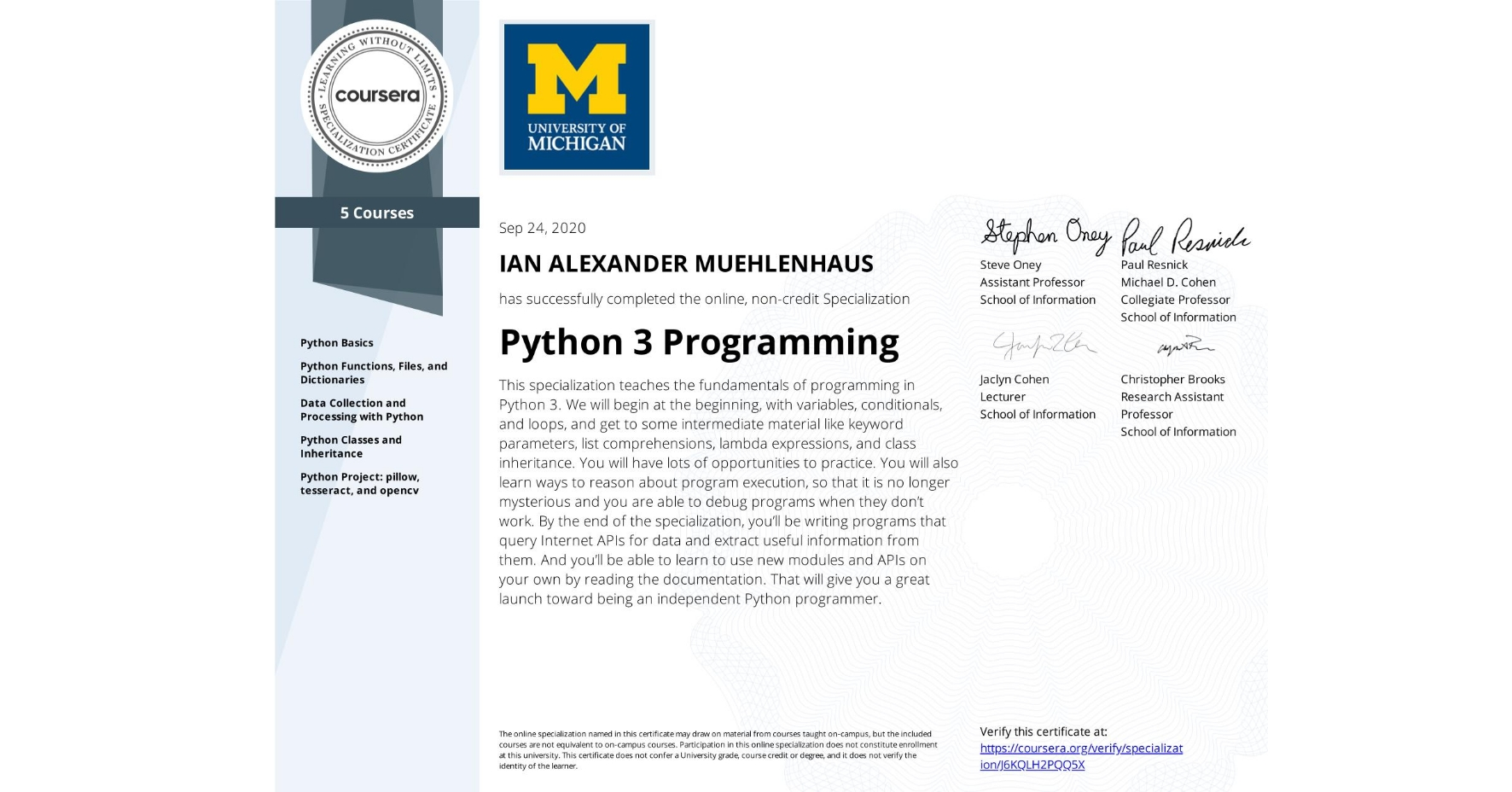 View certificate for IAN ALEXANDER  MUEHLENHAUS, Python 3 Programming, offered through Coursera. This specialization teaches the fundamentals of programming in Python 3. We will begin at the beginning, with variables, conditionals, and loops, and get to some intermediate material like keyword parameters, list comprehensions, lambda expressions, and class inheritance.  You will have lots of opportunities to practice. You will also learn ways to reason about program execution, so that it is no longer mysterious and you are able to debug programs when they don't work.  By the end of the specialization, you'll be writing programs that query Internet APIs for data and extract useful information from them. And you'll be able to learn to use new modules and APIs on your own by reading the documentation. That will give you a great launch toward being an independent Python programmer.