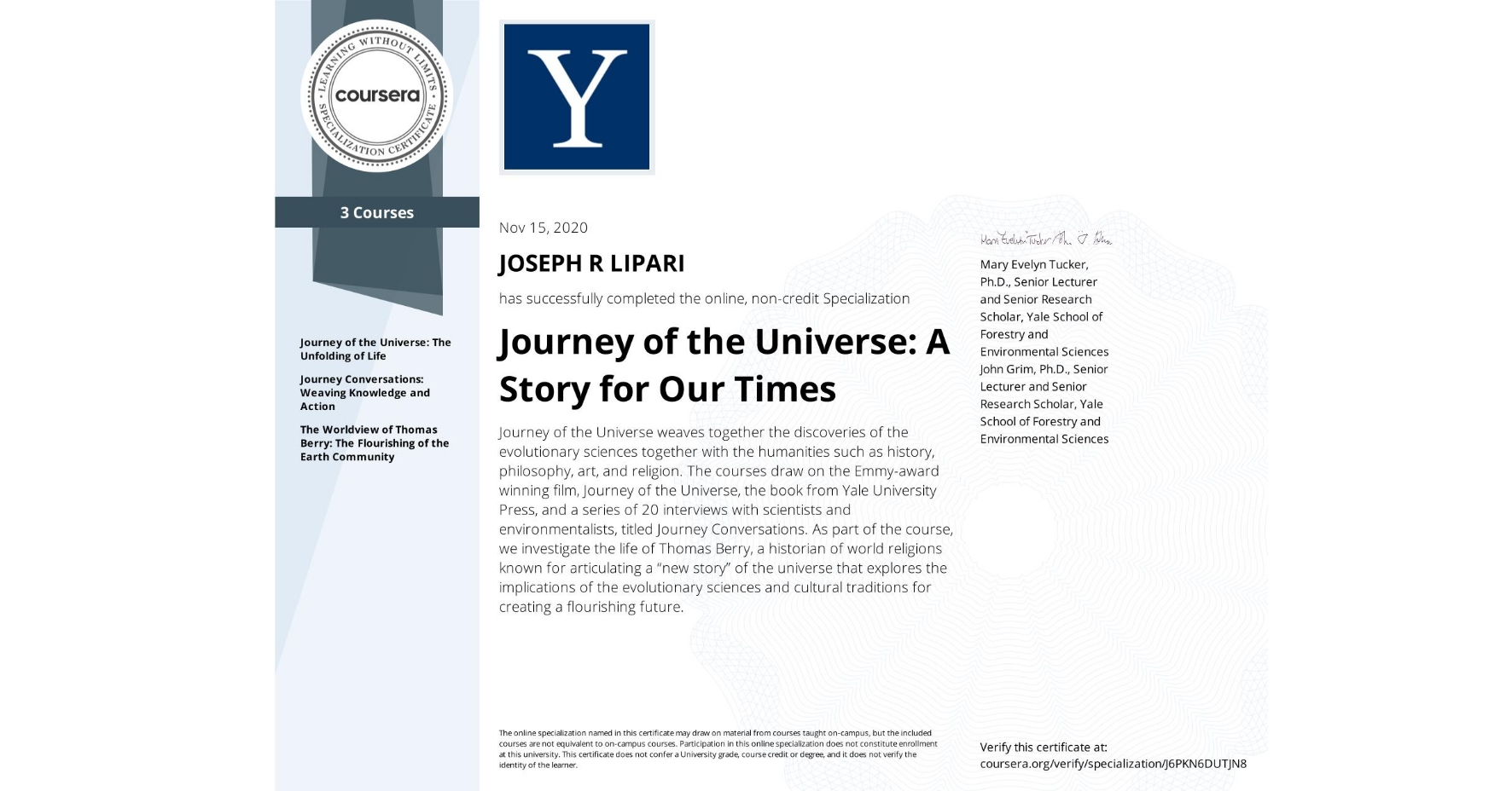 """View certificate for JOSEPH R  LIPARI, Journey of the Universe: A Story for Our Times, offered through Coursera. Journey of the Universe weaves together the discoveries of the evolutionary sciences together with the humanities such as history, philosophy, art, and religion. The courses draw on the Emmy-award winning film, Journey of the Universe, the book from Yale University Press, and a series of 20 interviews with scientists and environmentalists, titled Journey Conversations. As part of the course, we investigate the life of Thomas Berry, a historian of world religions known for articulating a """"new story"""" of the universe that explores the implications of the evolutionary sciences and cultural traditions for creating a flourishing future."""