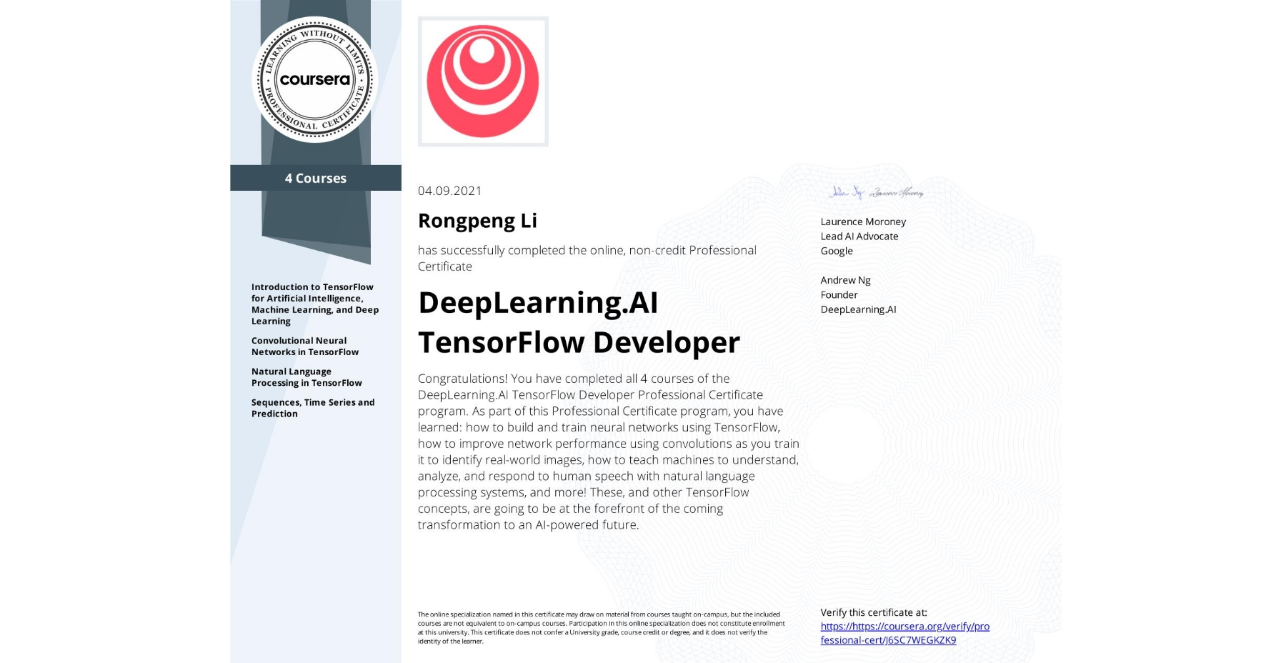 View certificate for Rongpeng Li, DeepLearning.AI TensorFlow Developer, offered through Coursera. Congratulations! You have completed all 4 courses of the DeepLearning.AI TensorFlow Developer Professional Certificate program.   As part of this Professional Certificate program, you have learned: how to build and train neural networks using TensorFlow, how to improve network performance using convolutions as you train it to identify real-world images, how to teach machines to understand, analyze, and respond to human speech with natural language processing systems, and more!  These, and other TensorFlow concepts, are going to be at the forefront of the coming transformation to an AI-powered future.