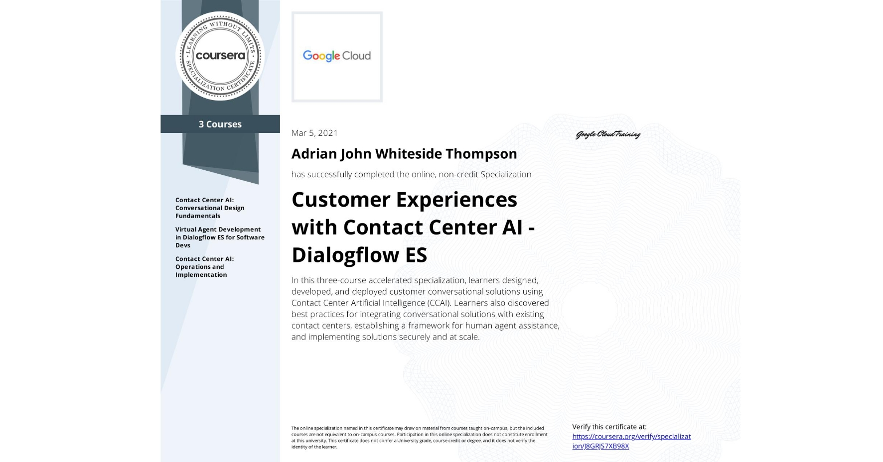 View certificate for Adrian John Whiteside Thompson, Customer Experiences with Contact Center AI, offered through Coursera. In this three-course accelerated specialization, learners designed, developed, and deployed customer conversational solutions using Contact Center Artificial Intelligence (CCAI). Learners also discovered best practices for integrating conversational solutions with existing contact centers, establishing a framework for human agent assistance, and implementing solutions securely and at scale.