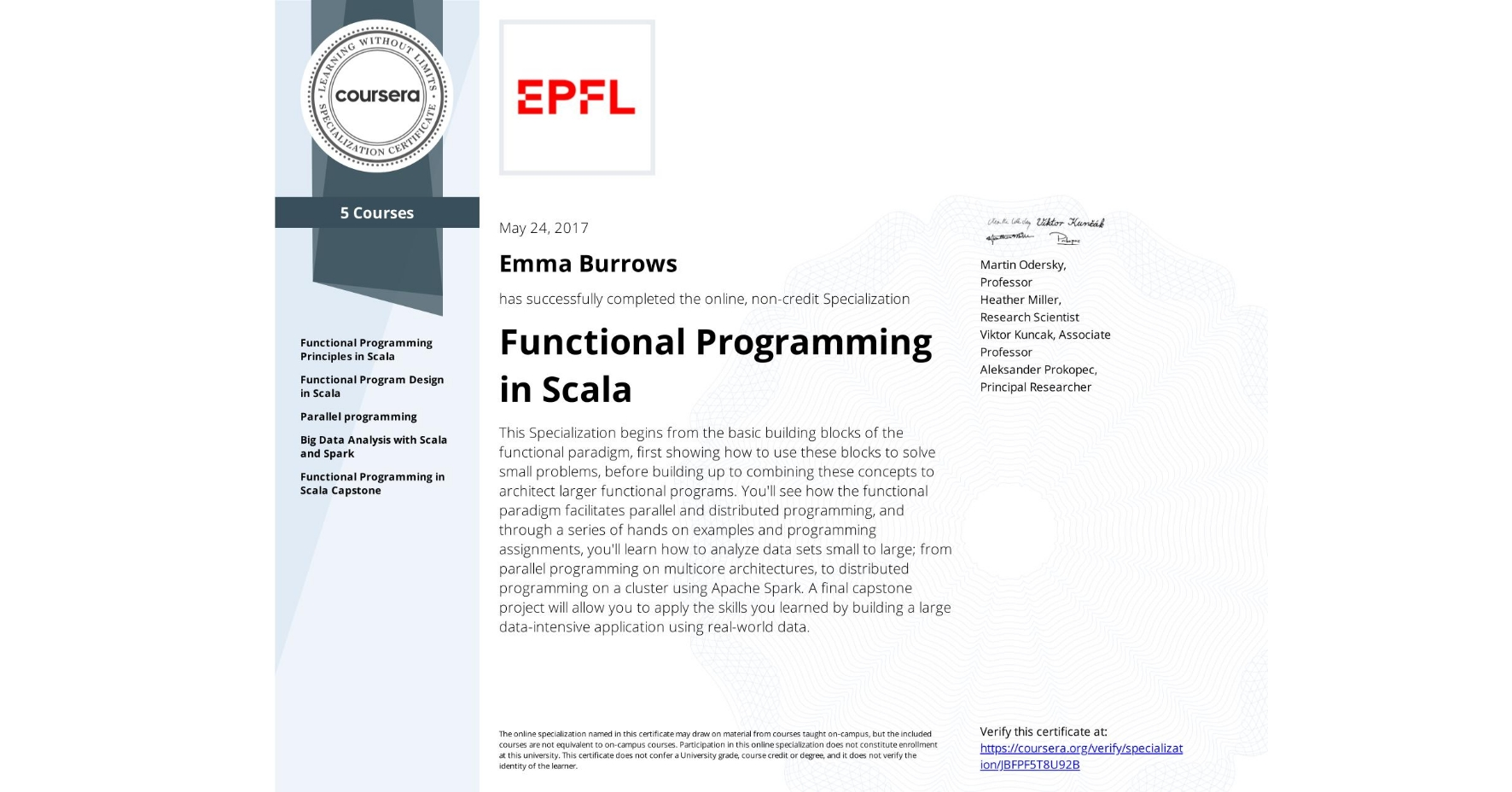 View certificate for Emma Burrows, Functional Programming in Scala, offered through Coursera. This Specialization begins from the basic building blocks of the functional paradigm, first showing how to use these blocks to solve small problems, before building up to combining these concepts to architect larger functional programs. You'll see how the functional paradigm facilitates parallel and distributed programming, and through a series of hands on examples and programming assignments, you'll learn how to analyze data sets small to large; from parallel programming on multicore architectures, to distributed programming on a cluster using Apache Spark. A final capstone project will allow you to apply the skills you learned by building a large data-intensive application using real-world data.