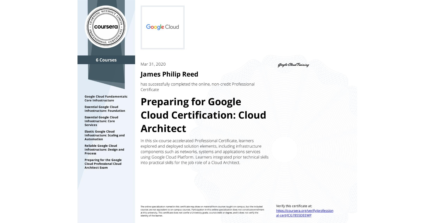 View certificate for James Philip Reed, Cloud Architecture with Google Cloud, offered through Coursera. In this six-course accelerated Professional Certificate, learners explored and deployed solution elements, including infrastructure components such as networks, systems and applications services using Google Cloud Platform. Learners integrated prior technical skills into practical skills for the job role of a Cloud Architect.
