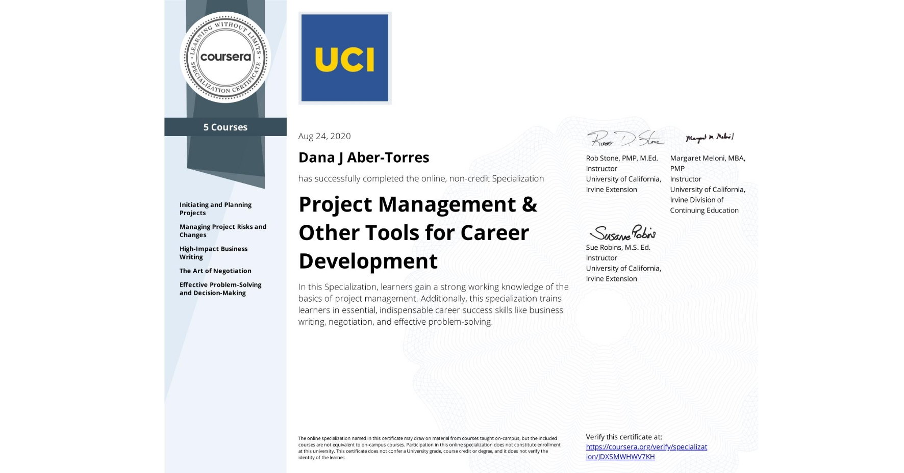 View certificate for Dana J Aber-Torres, Project Management & Other Tools for Career Development, offered through Coursera. In this Specialization, learners gain a strong working knowledge of the basics of project management. Additionally, this specialization trains learners in essential, indispensable career success skills like business writing, negotiation, and effective problem-solving.