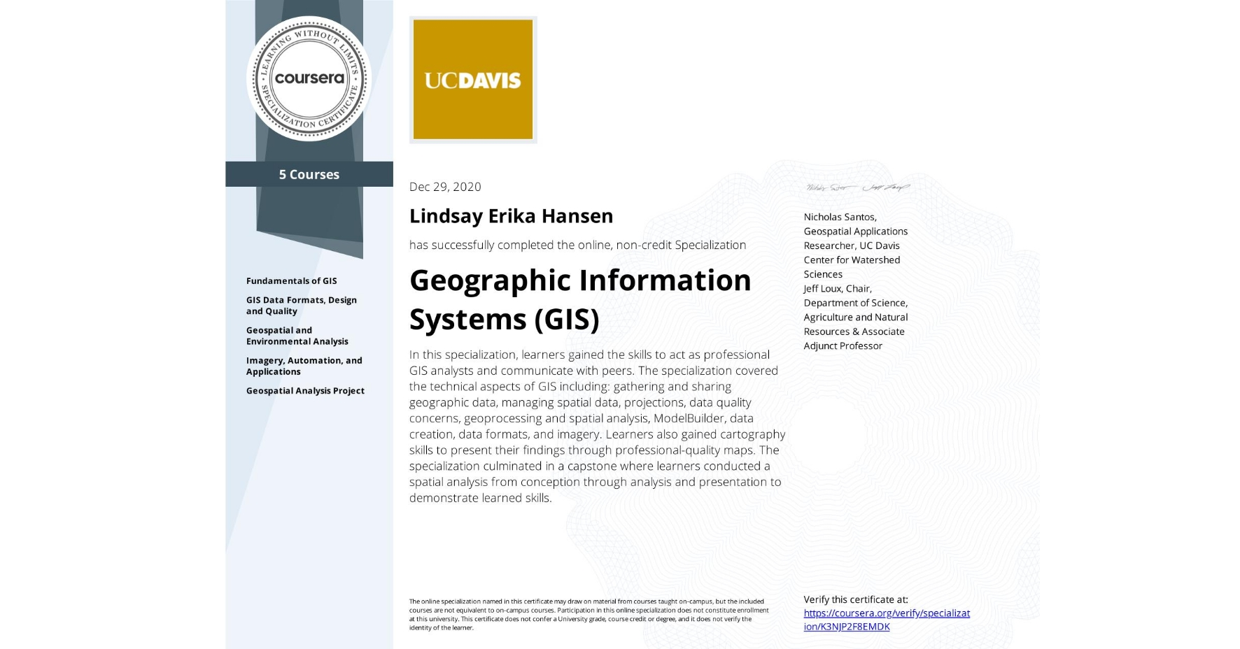 View certificate for Lindsay Erika Hansen, Geographic Information Systems  (GIS), offered through Coursera. In this specialization, learners gained the skills to act as professional GIS analysts and communicate with peers. The specialization covered the technical aspects of GIS including: gathering and sharing geographic data, managing spatial data, projections, data quality concerns, geoprocessing and spatial analysis, ModelBuilder, data creation, data formats, and imagery. Learners also gained cartography skills to present their findings through professional-quality maps. The specialization culminated in a capstone where learners conducted a spatial analysis from conception through analysis and presentation to demonstrate learned skills.