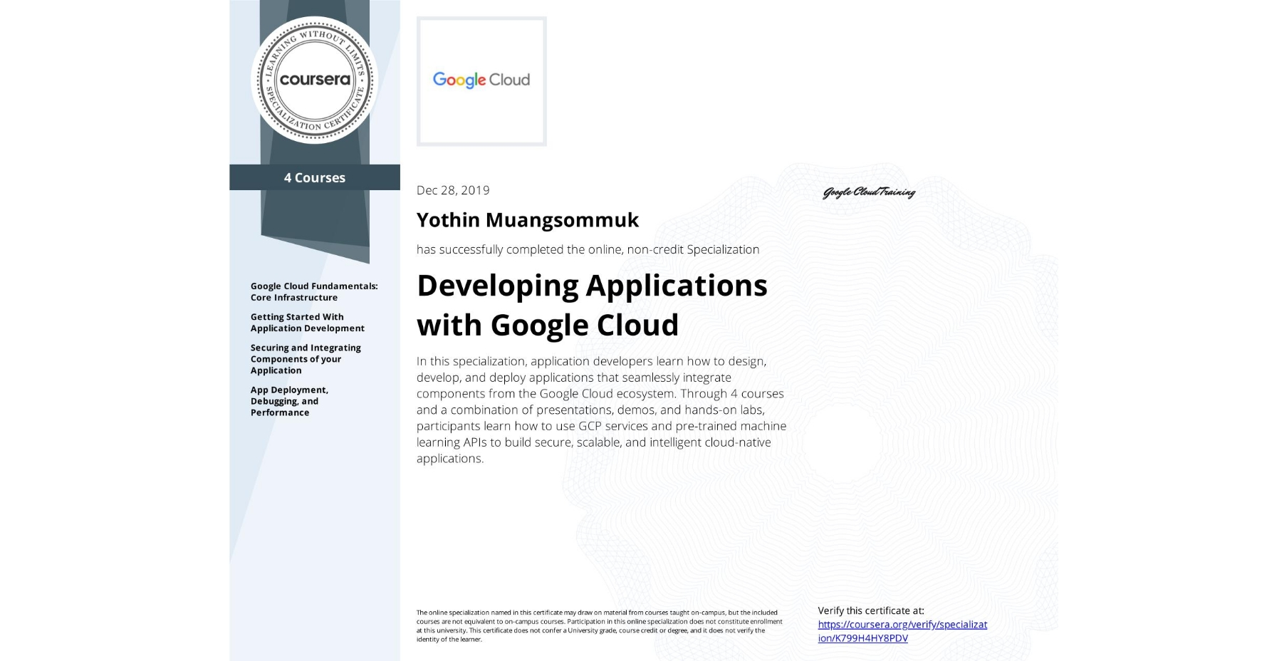 View certificate for Yothin Muangsommuk, Developing Applications with Google Cloud, offered through Coursera. In this specialization, application developers learn how to design, develop, and deploy applications that seamlessly integrate components from the Google Cloud ecosystem. Through 4 courses and a combination of presentations, demos, and hands-on labs, participants learn how to use GCP services and pre-trained machine learning APIs to build secure, scalable, and intelligent cloud-native applications.