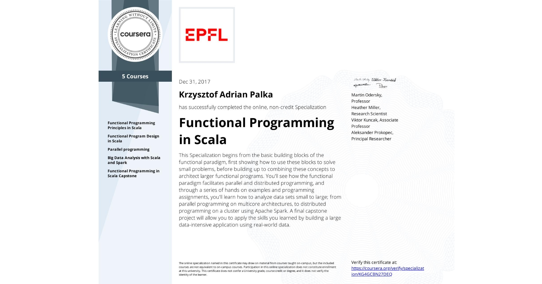 View certificate for Krzysztof Adrian Palka, Functional Programming in Scala, offered through Coursera. This Specialization begins from the basic building blocks of the functional paradigm, first showing how to use these blocks to solve small problems, before building up to combining these concepts to architect larger functional programs. You'll see how the functional paradigm facilitates parallel and distributed programming, and through a series of hands on examples and programming assignments, you'll learn how to analyze data sets small to large; from parallel programming on multicore architectures, to distributed programming on a cluster using Apache Spark. A final capstone project will allow you to apply the skills you learned by building a large data-intensive application using real-world data.