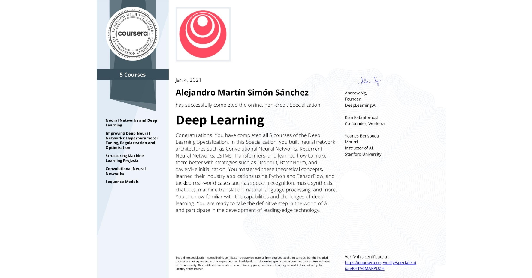 View certificate for Alejandro Martín  Simón Sánchez, Deep Learning, offered through Coursera. Congratulations! You have completed all 5 courses of the Deep Learning Specialization.  In this Specialization, you built neural network architectures such as Convolutional Neural Networks, Recurrent Neural Networks, LSTMs, Transformers, and learned how to make them better with strategies such as Dropout, BatchNorm, and Xavier/He initialization. You mastered these theoretical concepts, learned their industry applications using Python and TensorFlow, and tackled real-world cases such as speech recognition, music synthesis, chatbots, machine translation, natural language processing, and more.  You are now familiar with the capabilities and challenges of deep learning. You are ready to take the definitive step in the world of AI and participate in the development of leading-edge technology.