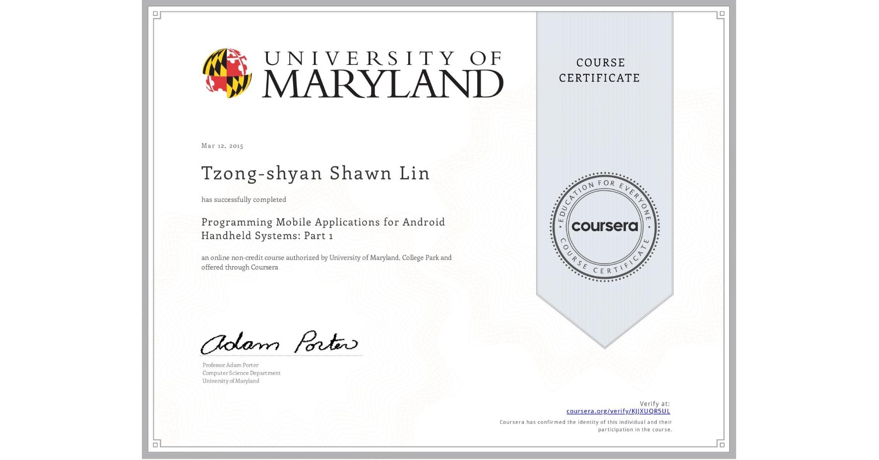 View certificate for Tzong-shyan Shawn Lin, Programming Mobile Applications for Android Handheld Systems: Part 1, an online non-credit course authorized by University of Maryland, College Park and offered through Coursera