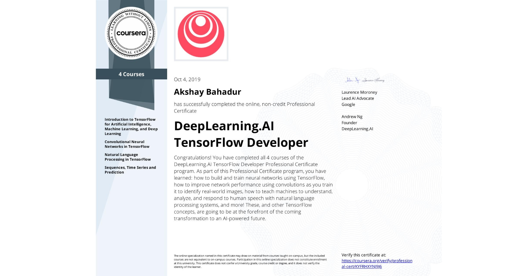 View certificate for Akshay Bahadur, DeepLearning.AI TensorFlow Developer, offered through Coursera. Congratulations! You have completed all 4 courses of the DeepLearning.AI TensorFlow Developer Professional Certificate program.   As part of this Professional Certificate program, you have learned: how to build and train neural networks using TensorFlow, how to improve network performance using convolutions as you train it to identify real-world images, how to teach machines to understand, analyze, and respond to human speech with natural language processing systems, and more!  These, and other TensorFlow concepts, are going to be at the forefront of the coming transformation to an AI-powered future.
