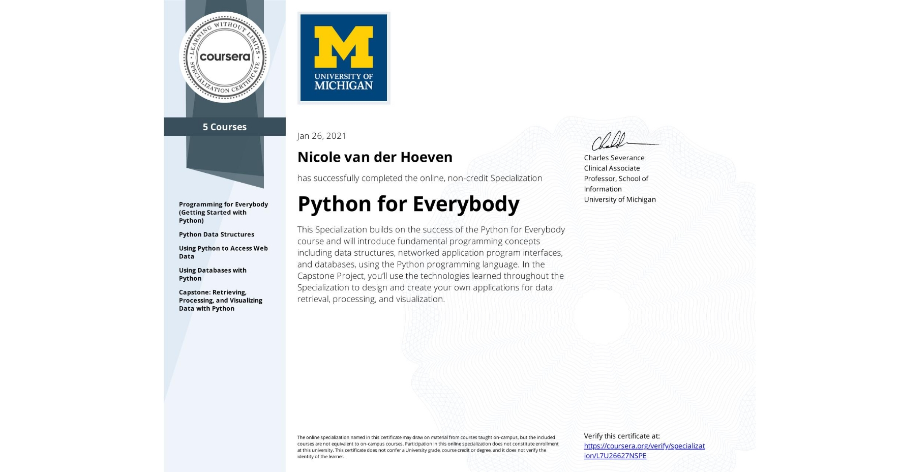 View certificate for Nicole van der Hoeven, Python for Everybody, offered through Coursera. This Specialization builds on the success of the Python for Everybody course and will introduce fundamental programming concepts including data structures, networked application program interfaces, and databases, using the Python programming language. In the Capstone Project, you'll use the technologies learned throughout the Specialization to design and create your own applications for data retrieval, processing, and visualization.