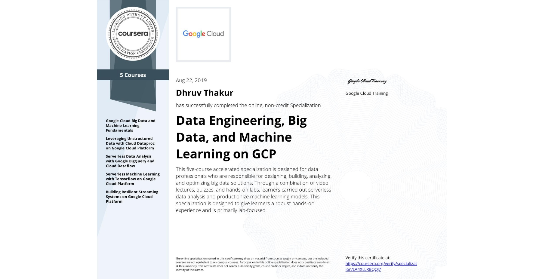 View certificate for Dhruv Thakur, Data Engineering, Big Data, and Machine Learning on GCP, offered through Coursera. This five-course accelerated specialization is designed for data professionals who are responsible for designing, building, analyzing, and optimizing big data solutions. Through a combination of video lectures, quizzes, and hands-on labs, learners carried out serverless data analysis and productionize machine learning models. This specialization is designed to give learners a robust hands-on experience and is primarily lab-focused.