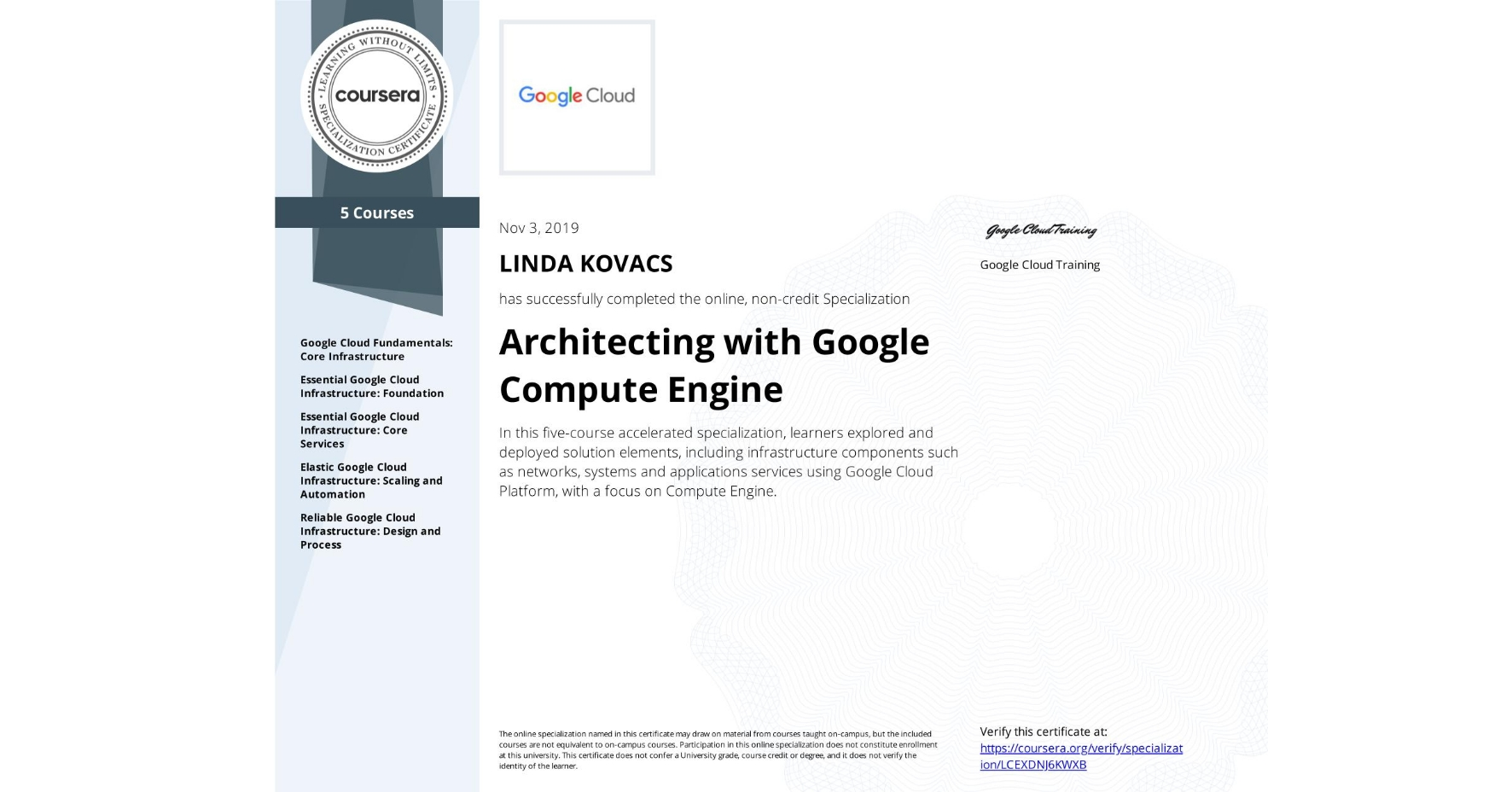 View certificate for LINDA RODICA MIHAELA  KOVACS, Architecting with Google Compute Engine, offered through Coursera. In this five-course accelerated specialization, learners explored and deployed solution elements, including infrastructure components such as networks, systems and applications services using Google Cloud Platform, with a focus on Compute Engine.