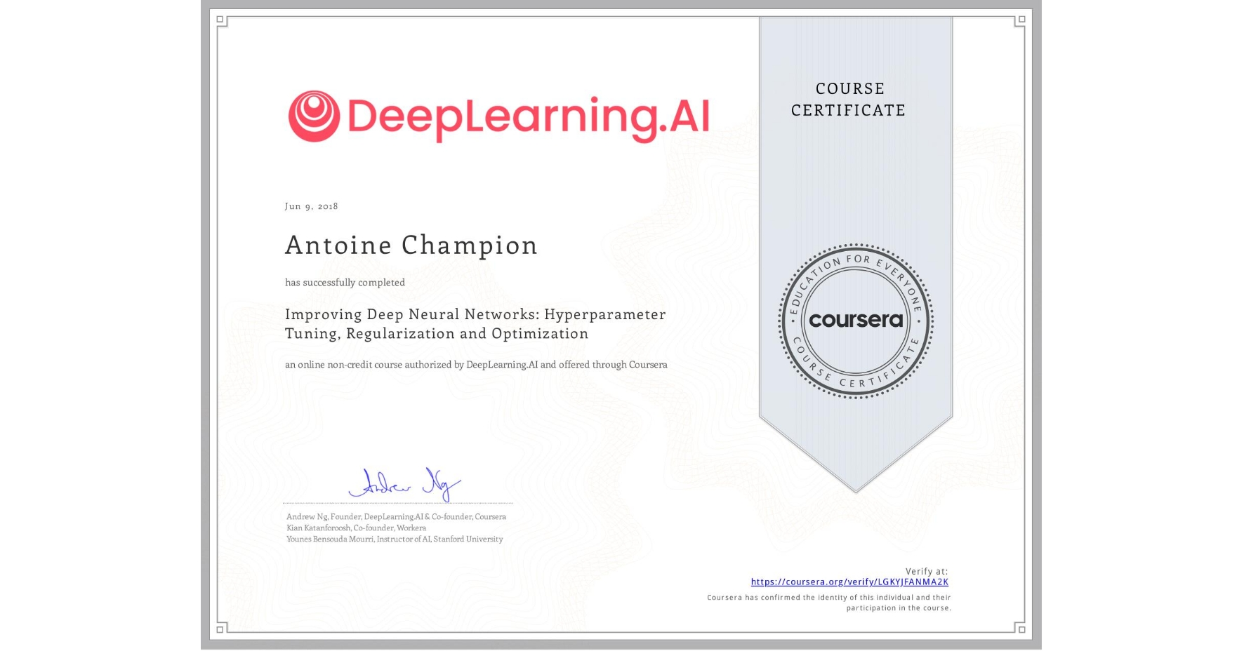 View certificate for Antoine Champion, Improving Deep Neural Networks: Hyperparameter tuning, Regularization and Optimization, an online non-credit course authorized by DeepLearning.AI and offered through Coursera