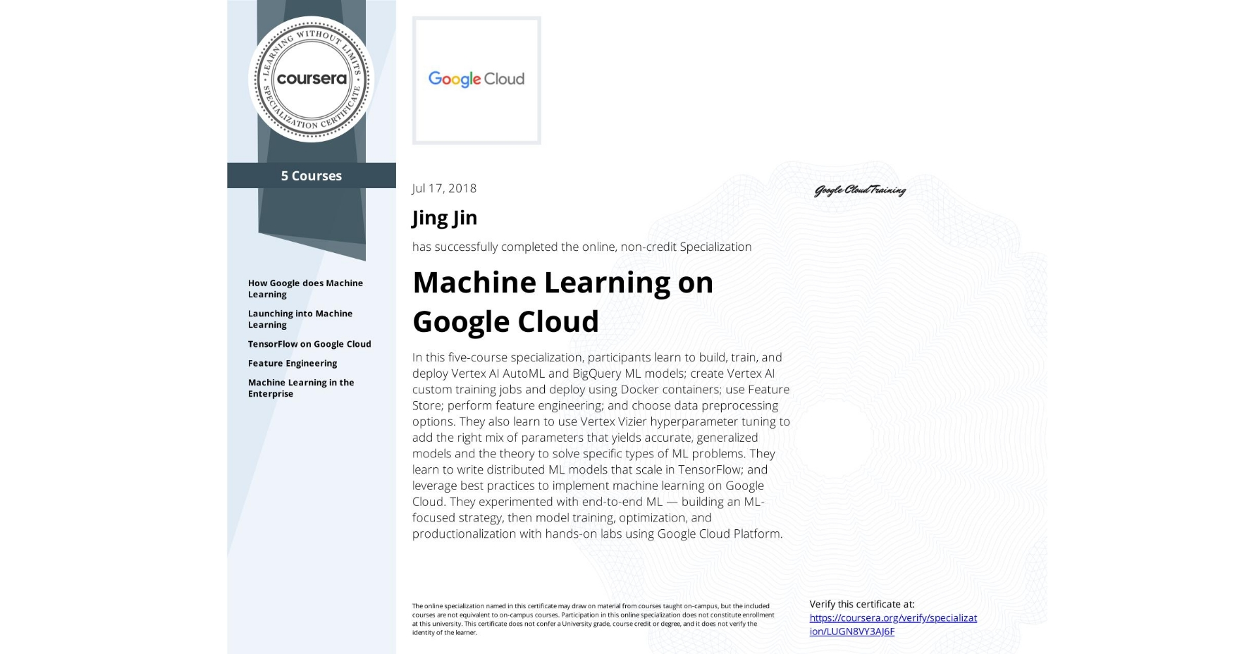 View certificate for Jing Jin, Machine Learning with TensorFlow on Google Cloud Platform, offered through Coursera. This five-course online specialization teaches course participants how to write distributed machine learning models that scale in Tensorflow, scale out the training of those models. and offer high-performance predictions. Also featured is the conversion of raw data to features in a way that allows ML to learn important characteristics from the data and bring human insight to bear on the problem. It also teaches how to incorporate the right mix of parameters that yields accurate, generalized models and knowledge of the theory to solve specific types of ML problems. Course participants experimented with end-to-end ML, starting from building an ML-focused strategy and progressing into model training, optimization, and productionalization with hands-on labs using Google Cloud Platform.