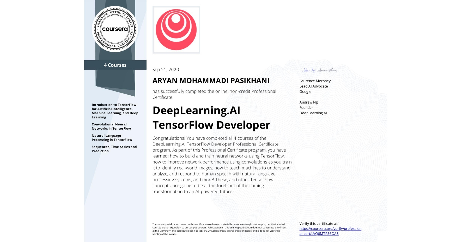 View certificate for ARYAN MOHAMMADI PASIKHANI, DeepLearning.AI TensorFlow Developer, offered through Coursera. Congratulations! You have completed all 4 courses of the DeepLearning.AI TensorFlow Developer Professional Certificate program.   As part of this Professional Certificate program, you have learned: how to build and train neural networks using TensorFlow, how to improve network performance using convolutions as you train it to identify real-world images, how to teach machines to understand, analyze, and respond to human speech with natural language processing systems, and more!  These, and other TensorFlow concepts, are going to be at the forefront of the coming transformation to an AI-powered future.