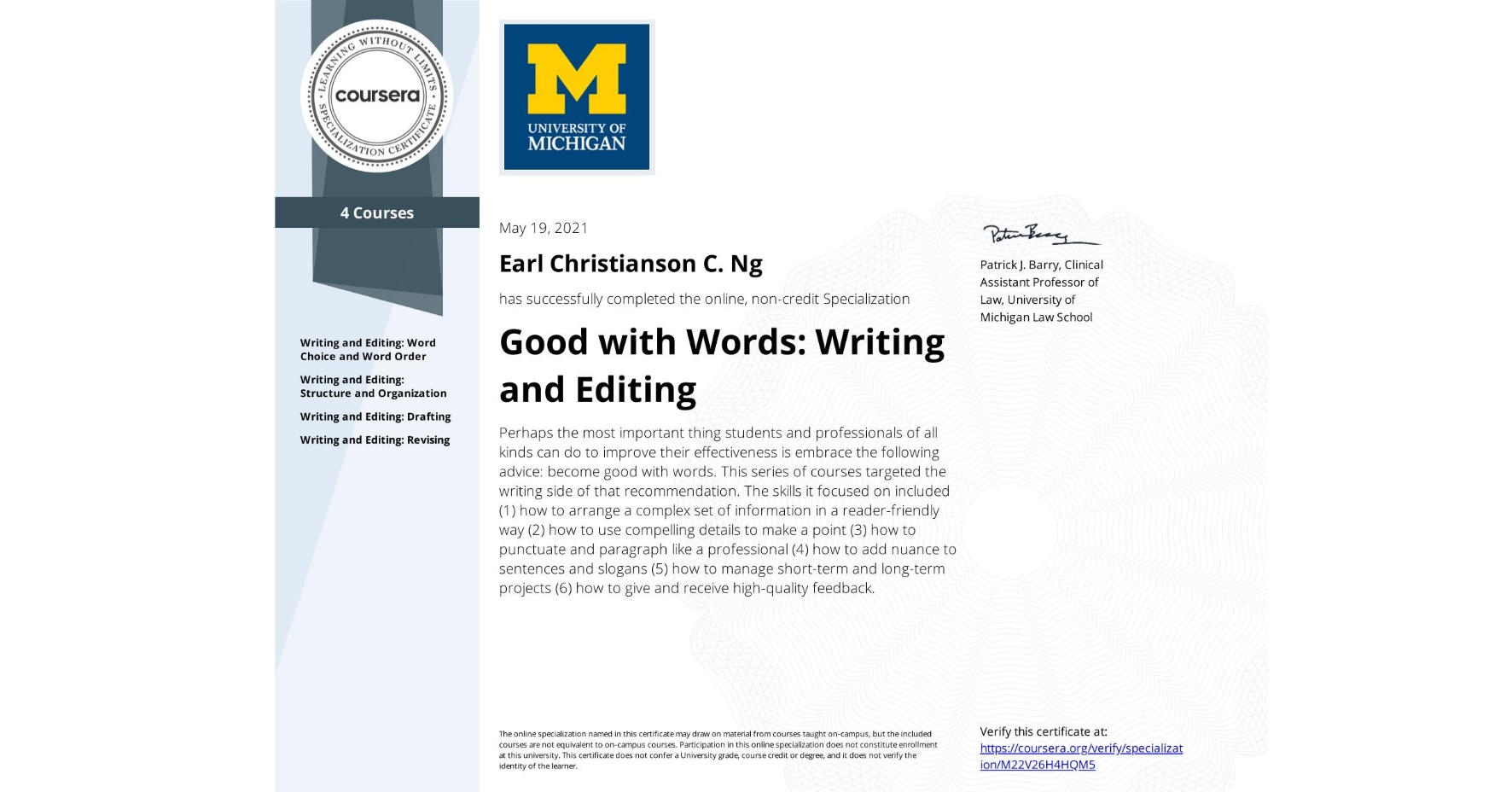 View certificate for Earl Christianson C. Ng, Good with Words: Writing and Editing, offered through Coursera. Perhaps the most important thing students and professionals of all kinds can do to improve their effectiveness is embrace the following advice: become good with words.  This series of courses targeted the writing side of that recommendation. The skills it focused on included (1) how to arrange a complex set of information in a reader-friendly way (2) how to use compelling details to make a point (3) how to punctuate and paragraph like a professional (4) how to add nuance to sentences and slogans (5) how to manage short-term and long-term projects (6) how to give and receive high-quality feedback.