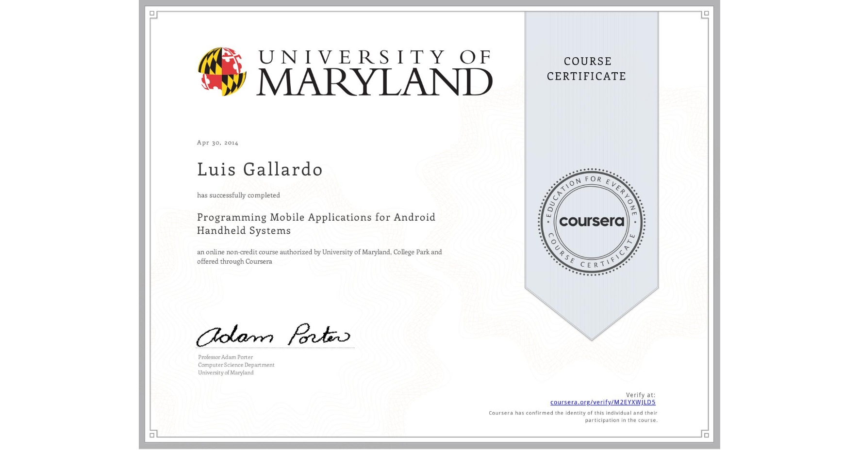 View certificate for Luis Gallardo, Programming Mobile Applications for Android Handheld Systems, an online non-credit course authorized by University of Maryland, College Park and offered through Coursera