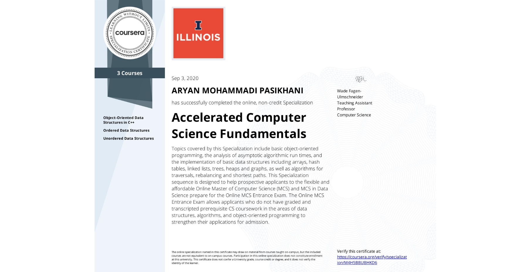 View certificate for ARYAN MOHAMMADI PASIKHANI, Accelerated Computer Science Fundamentals, offered through Coursera. Topics covered by this Specialization include basic object-oriented programming, the analysis of asymptotic algorithmic run times, and the implementation of basic data structures including arrays, hash tables, linked lists, trees, heaps and graphs, as well as algorithms for traversals, rebalancing and shortest paths.  This Specialization sequence is designed to help prospective applicants to the flexible and affordable Online Master of Computer Science (MCS) and MCS in Data Science prepare for the Online MCS Entrance Exam. The Online MCS Entrance Exam allows applicants who do not have graded and transcripted prerequisite CS coursework in the areas of data structures, algorithms, and object-oriented programming to strengthen their applications for admission.