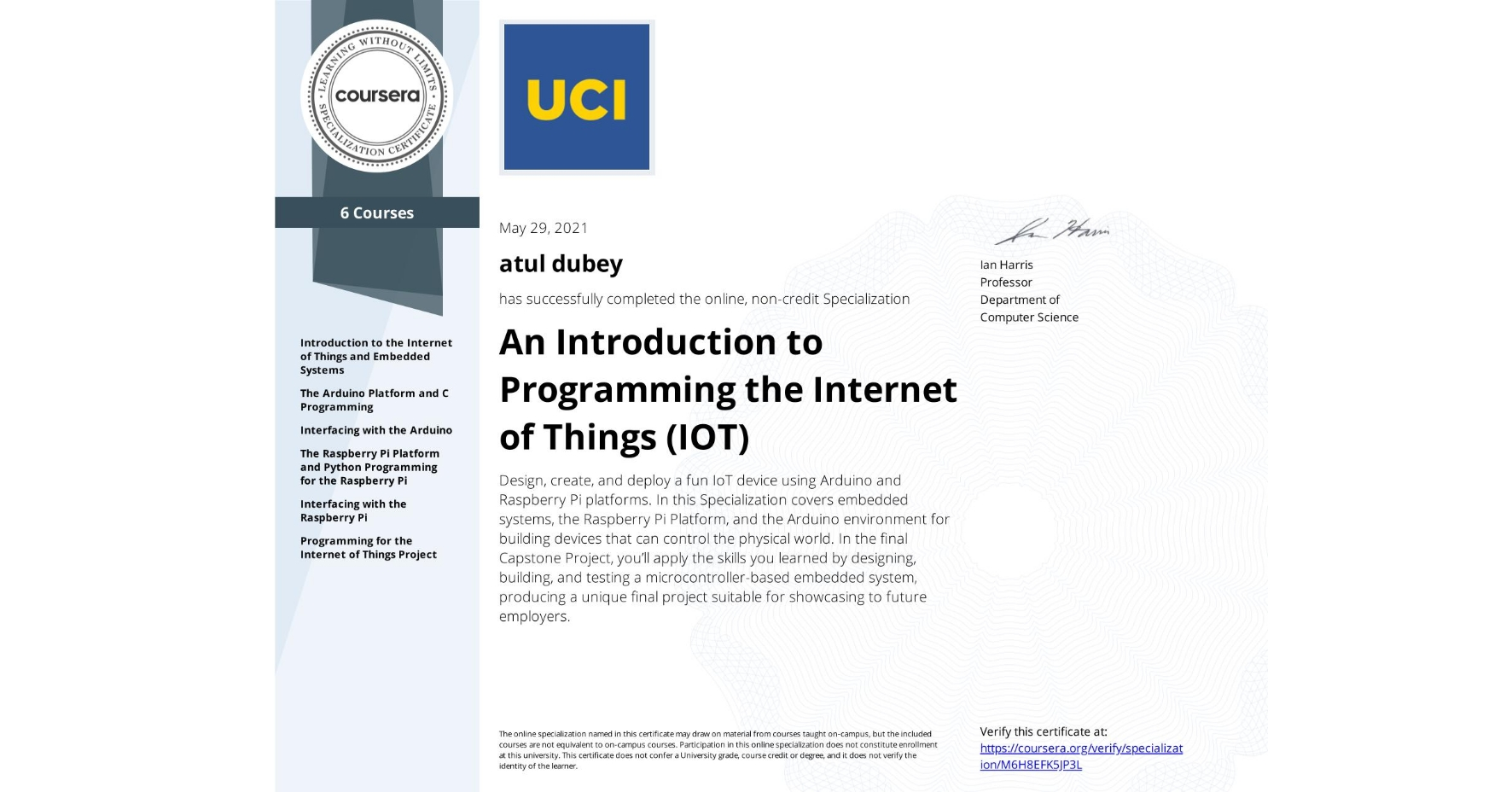 View certificate for atul dubey, An Introduction to Programming the Internet of Things (IOT), offered through Coursera. Design, create, and deploy a fun IoT device using Arduino and Raspberry Pi platforms.  In this Specialization covers embedded systems, the Raspberry Pi Platform, and the Arduino environment for building devices that can control the physical world. In the final Capstone Project, you'll apply the skills you learned by designing, building, and testing a microcontroller-based embedded system, producing a unique final project suitable for showcasing to future employers.