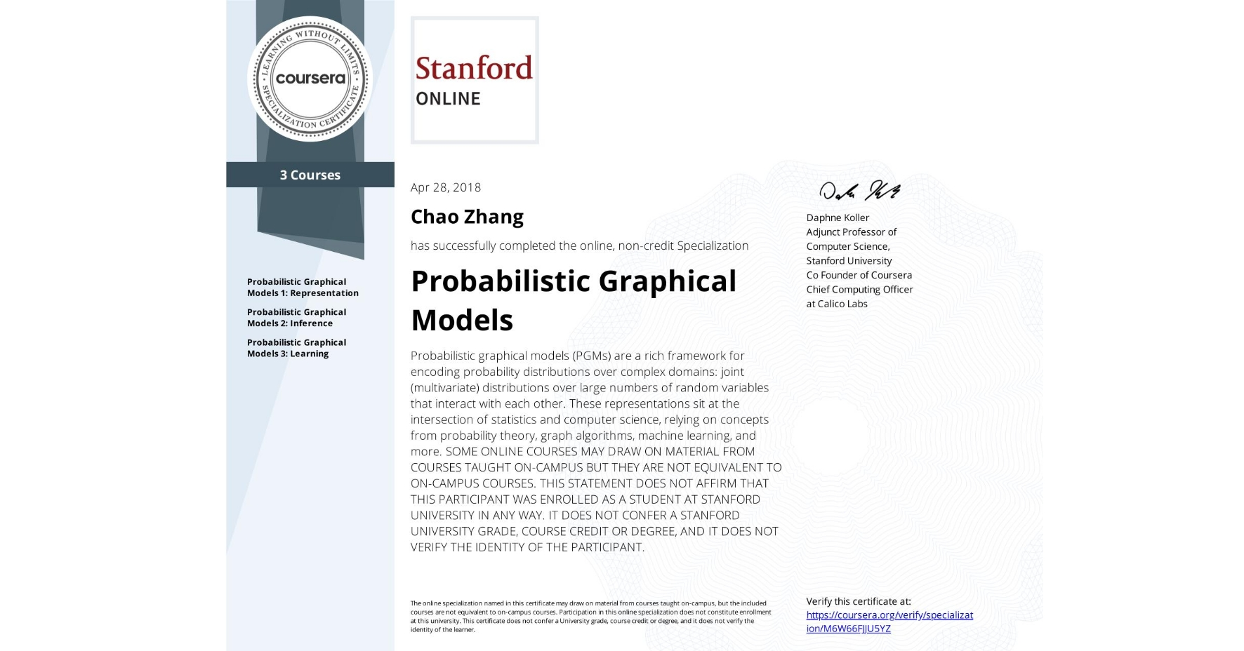 View certificate for Chao Zhang, Probabilistic Graphical Models , offered through Coursera. Probabilistic graphical models (PGMs) are a rich framework for encoding probability distributions over complex domains: joint (multivariate) distributions over large numbers of random variables that interact with each other. These representations sit at the intersection of statistics and computer science, relying on concepts from probability theory, graph algorithms, machine learning, and more.  <p> SOME ONLINE COURSES MAY DRAW ON MATERIAL FROM COURSES TAUGHT ON-CAMPUS BUT THEY ARE NOT EQUIVALENT TO ON-CAMPUS COURSES. THIS STATEMENT DOES NOT AFFIRM THAT THIS PARTICIPANT WAS ENROLLED AS A STUDENT AT STANFORD UNIVERSITY IN ANY WAY. IT DOES NOT CONFER A STANFORD UNIVERSITY GRADE, COURSE CREDIT OR DEGREE, AND IT DOES NOT VERIFY THE IDENTITY OF THE PARTICIPANT.</p>