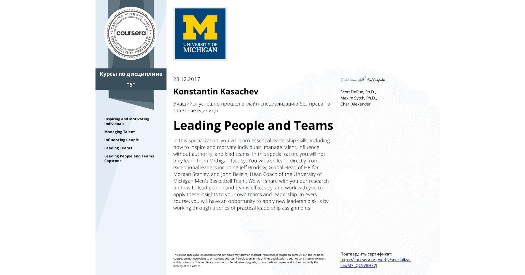 View certificate for Konstantin Kasachev, Leading People and Teams, offered through Coursera. In this specialization, you will learn essential leadership skills, including how to inspire and motivate individuals, manage talent, influence without authority, and lead teams. In this specialization, you will not only learn from Michigan faculty. You will also learn directly from exceptional leaders including Jeff Brodsky, Global Head of HR for Morgan Stanley, and John Beilein, Head Coach of the University of Michigan Men's Basketball Team. We will share with you our research on how to lead people and teams effectively, and work with you to apply these insights to your own teams and leadership. In every course, you will have an opportunity to apply new leadership skills by working through a series of practical leadership assignments.