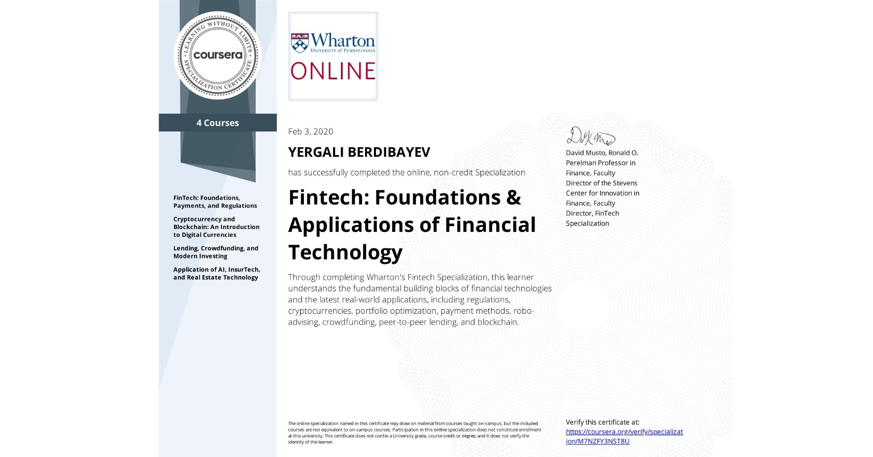 View certificate for Yergali Berdibayev, Fintech: Foundations & Applications of Financial Technology, offered through Coursera. Through completing Wharton's Fintech Specialization, this learner understands the fundamental building blocks of financial technologies and the latest real-world applications, including regulations, cryptocurrencies,  portfolio optimization, payment methods, robo-advising, crowdfunding, peer-to-peer lending, and blockchain.