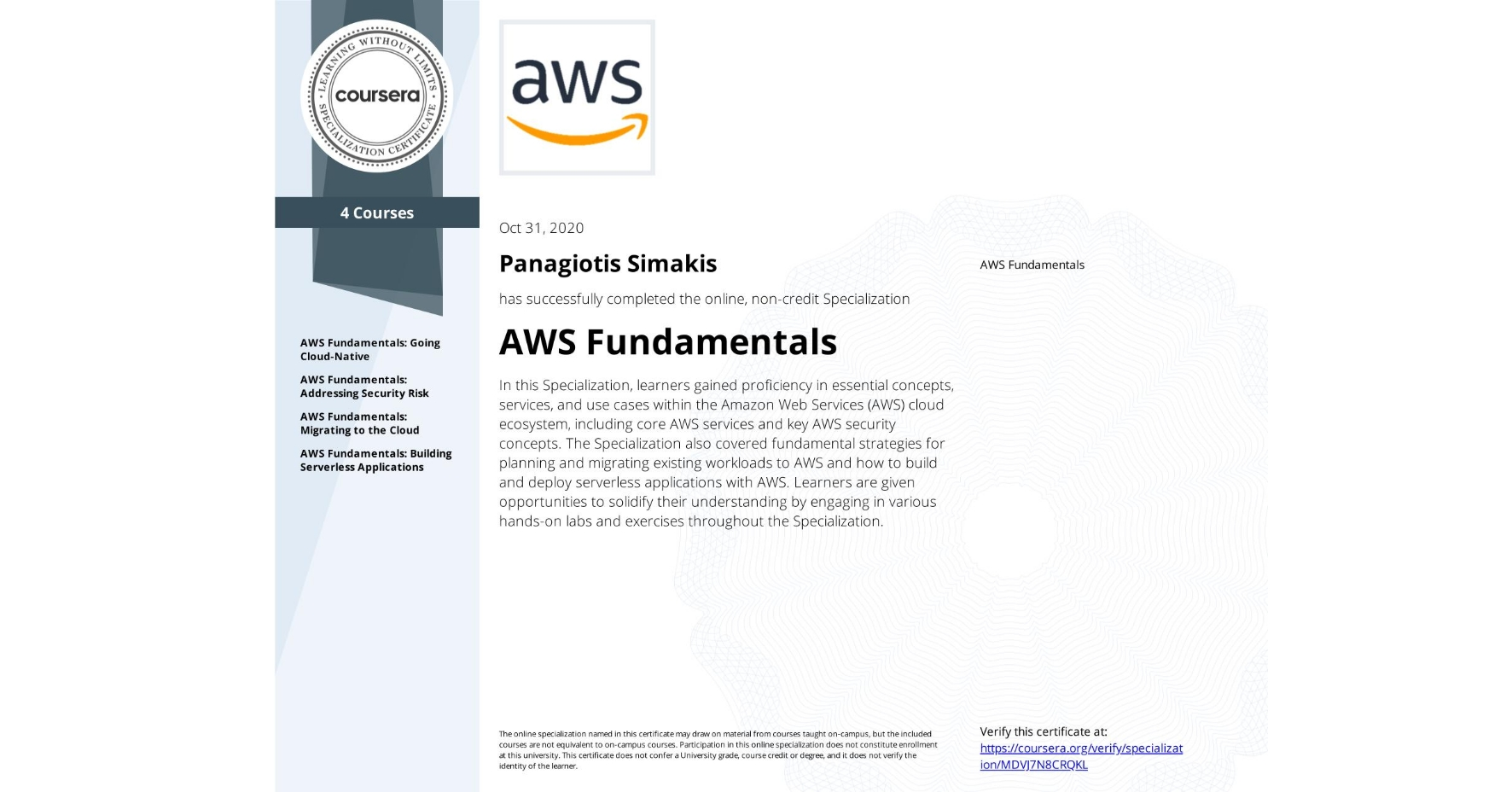 View certificate for Panagiotis Simakis, AWS Fundamentals, offered through Coursera. In this Specialization, learners gained proficiency in essential concepts, services, and use cases within the Amazon Web Services (AWS) cloud ecosystem, including core AWS services and key AWS security concepts. The Specialization also covered fundamental strategies for planning and migrating existing workloads to AWS and how to build and deploy serverless applications with AWS. Learners are given opportunities to solidify their understanding by engaging in various hands-on labs and exercises throughout the Specialization.