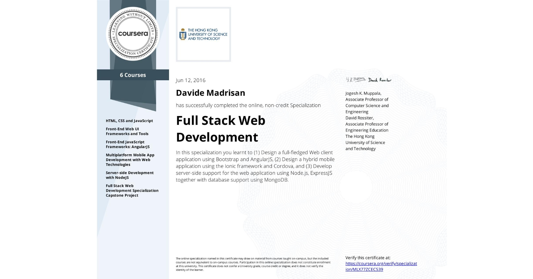 View certificate for Davide Madrisan, Full Stack Web Development, offered through Coursera. In this specialization you learnt to (1) Design a full-fledged Web client application using Bootstrap and AngularJS, (2) Design a hybrid mobile application using the Ionic framework and Cordova, and (3) Develop server-side support for the web application using Node.js, ExpressJS together with database support using MongoDB.