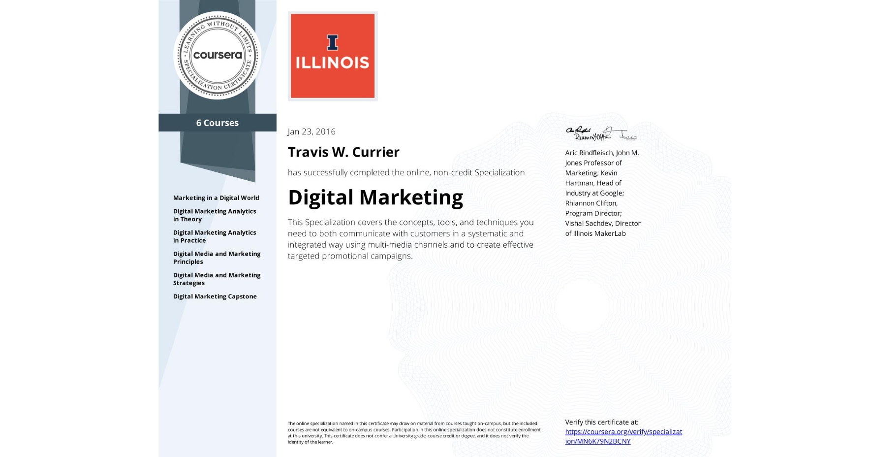 View certificate for Travis W. Currier, Digital Marketing, offered through Coursera. This Specialization covers the concepts, tools, and techniques you need to both communicate with customers in a systematic and integrated way using multi-media channels and to create effective targeted promotional campaigns.