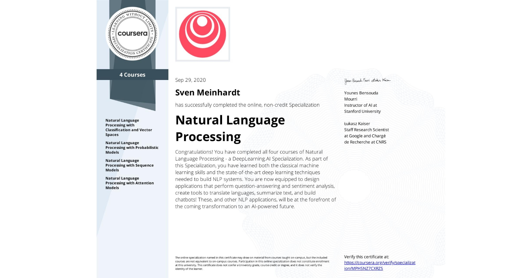 View certificate for Sven Meinhardt, Natural Language Processing, offered through Coursera. Congratulations! You have completed all four courses of Natural Language Processing - a deeplearning.ai Specialization.   As part of this Specialization, you have learned the classical machine learning skills and the state-of-the-art deep learning techniques needed to build NLP systems. You are now equipped to design applications that perform question-answering and sentiment analysis, create tools to translate languages and summarize text, and build chatbots!   These, and other NLP applications, are going to be at the forefront of the coming transformation to an AI-powered future.