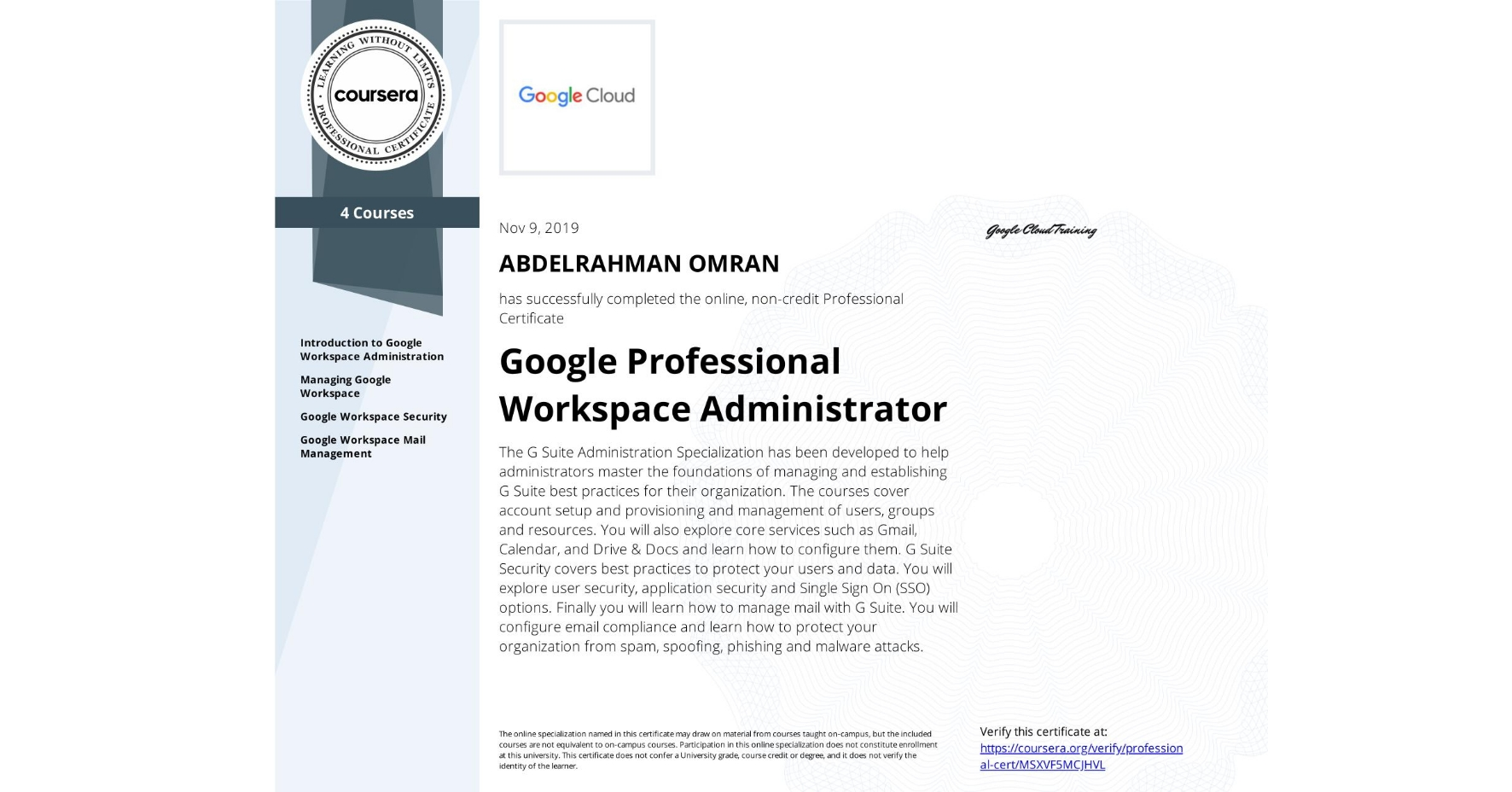 View certificate for ABDELRAHMAN OMRAN, Google Workspace Administration, offered through Coursera. The G Suite Administration Specialization has been developed to help administrators master the foundations of managing and establishing G Suite best practices for their organization.  The courses cover account setup and provisioning and management of users, groups and resources. You will also explore core services such as Gmail, Calendar, and Drive & Docs and learn how to configure them.  G Suite Security covers best practices to protect your users and data. You will explore user security, application security and Single Sign On (SSO) options.  Finally you will learn how to manage mail with G Suite. You will configure email compliance and learn how to protect your organization from spam, spoofing, phishing and malware attacks.