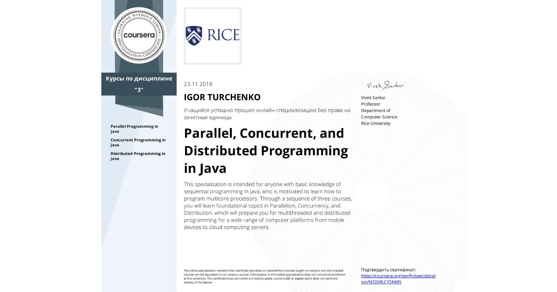 View certificate for IGOR TURCHENKO, Parallel, Concurrent, and Distributed Programming in Java, offered through Coursera. This specialization is intended for anyone with basic knowledge of sequential programming in Java, who is motivated to learn how to program multicore processors. Through a sequence of three courses, you will learn foundational topics in Parallelism, Concurrency, and Distribution, which will prepare you for multithreaded and distributed programming for a wide range of computer platforms from mobile devices to cloud computing servers.