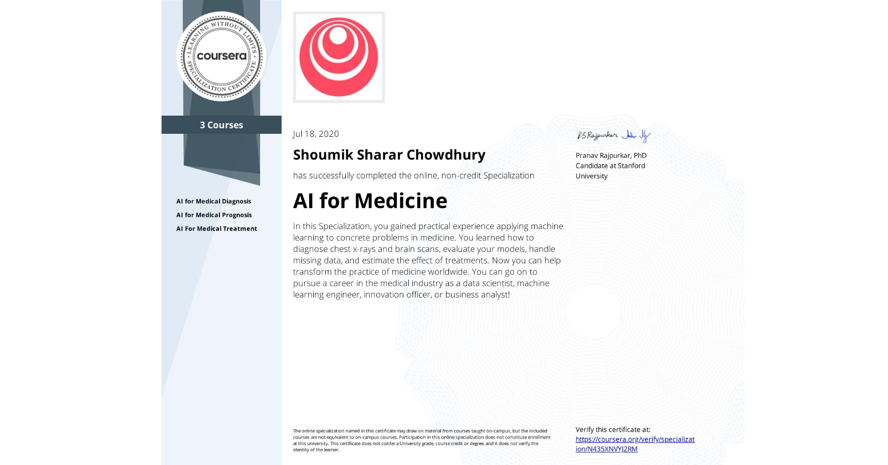 View certificate for Shoumik Sharar Chowdhury, AI for Medicine, offered through Coursera. In this Specialization, you gained practical experience applying machine learning to concrete problems in medicine. You learned how to diagnose chest x-rays and brain scans, evaluate your models, handle missing data, and estimate the effect of treatments.   Now you can help transform the practice of medicine worldwide. You can go on to pursue a career in the medical industry as a data scientist, machine learning engineer, innovation officer, or business analyst!