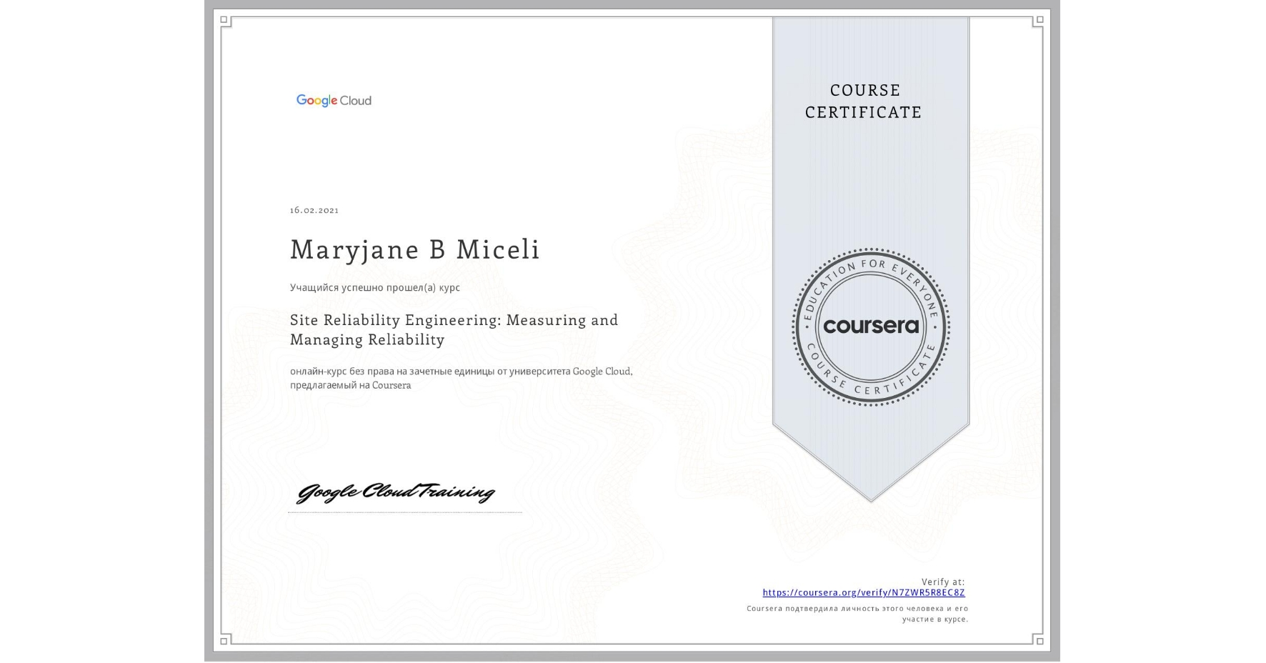 View certificate for Maryjane B Miceli, Site Reliability Engineering: Measuring and Managing Reliability, an online non-credit course authorized by Google Cloud and offered through Coursera