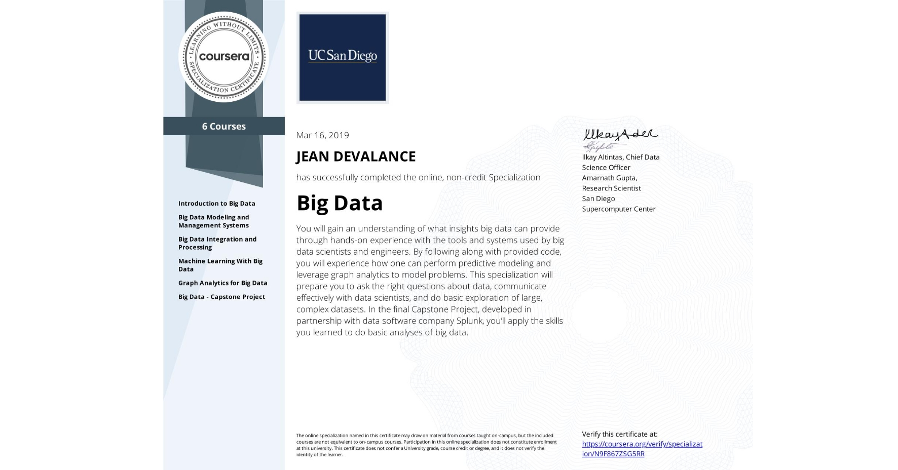 View certificate for JEAN DEVALANCE, Big Data, offered through Coursera. You will gain an understanding of what insights big data can provide through hands-on experience with the tools and systems used by big data scientists and engineers.  By following along with provided code, you will experience how one can perform predictive modeling and leverage graph analytics to model problems. This specialization will prepare you to ask the right questions about data, communicate effectively with data scientists, and do basic exploration of large, complex datasets. In the final Capstone Project, developed in partnership with data software company Splunk, you'll apply the skills you learned to do basic analyses of big data.