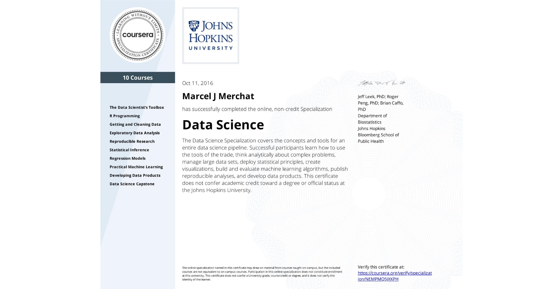 View certificate for Marcel J Merchat, Data Science, offered through Coursera. The Data Science Specialization covers the concepts and tools for an entire data science pipeline. Successful participants learn how to use the tools of the trade, think analytically about complex problems, manage large data sets, deploy statistical principles, create visualizations, build and evaluate machine learning algorithms, publish reproducible analyses, and develop data products.    This certificate does not confer academic credit toward a degree or official status at the Johns Hopkins University.