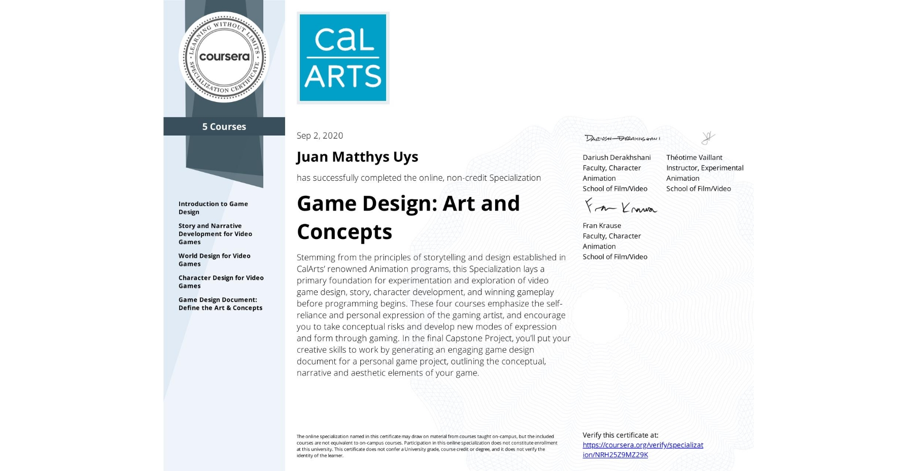 View certificate for Juan Matthys Uys, Game Design: Art and Concepts, offered through Coursera. Stemming from the principles of storytelling and design established in CalArts' renowned Animation programs, this Specialization lays a primary foundation for experimentation and exploration of video game design, story, character development, and winning gameplay before programming begins. These four courses emphasize the self-reliance and personal expression of the gaming artist, and encourage you to take conceptual risks and develop new modes of expression and form through gaming. In the final Capstone Project, you'll put your creative skills to work by generating an engaging game design document for a personal game project, outlining the conceptual, narrative and aesthetic elements of your game.