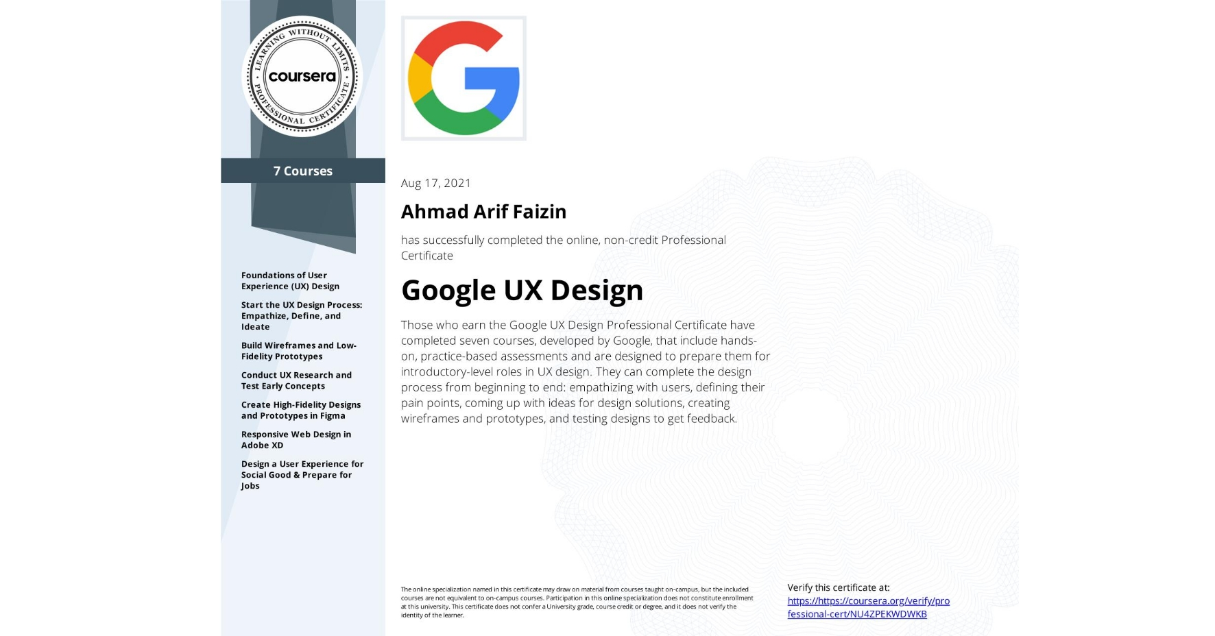 View certificate for Ahmad Arif Faizin, Google UX Design, offered through Coursera. Those who earn the Google UX Design Professional Certificate have completed seven courses, developed by Google, that include hands-on, practice-based assessments and are designed to prepare them for introductory-level roles in UX design. They can complete the design process from beginning to end: empathizing with users, defining their pain points, coming up with ideas for design solutions, creating wireframes and prototypes, and testing designs to get feedback.