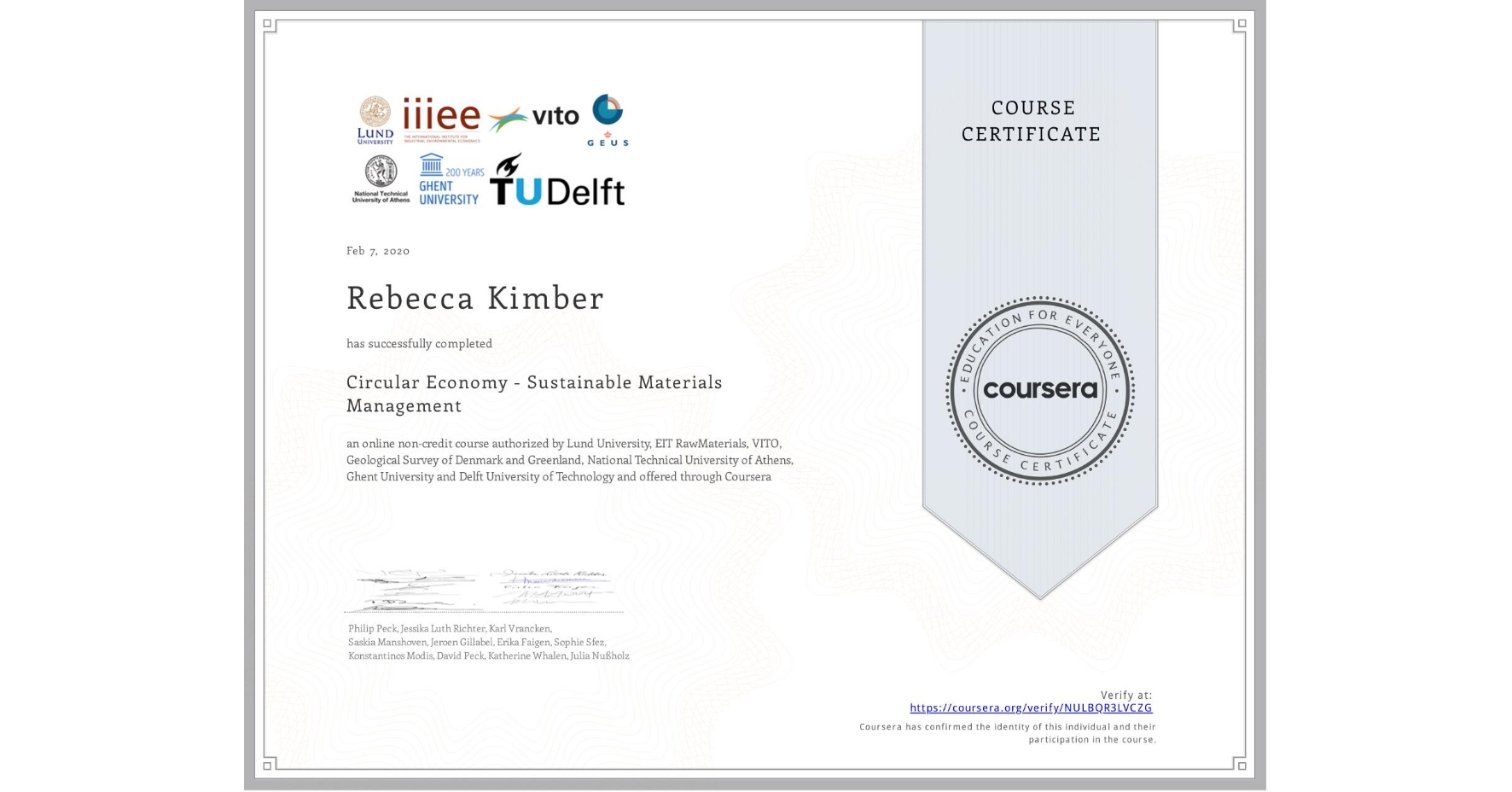 View certificate for Rebecca Kimber, Circular Economy - Sustainable Materials Management, an online non-credit course authorized by National Technical University of Athens, EIT RawMaterials, Ghent University, VITO, Geological Survey of Denmark and Greenland, Lund University & Delft University of Technology and offered through Coursera