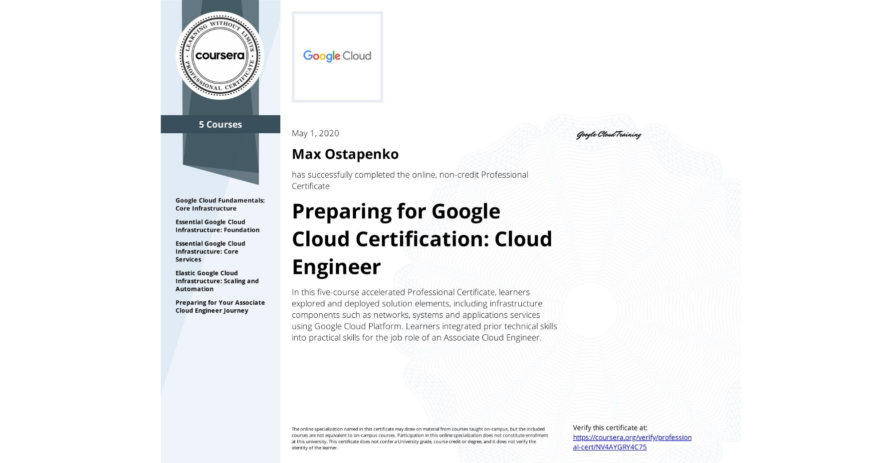 View certificate for Max Ostapenko, Cloud Engineering with Google Cloud, offered through Coursera. In this five-course accelerated Professional Certificate, learners explored and deployed solution elements, including infrastructure components such as networks, systems and applications services using Google Cloud Platform. Learners integrated prior technical skills into practical skills for the job role of an Associate Cloud Engineer.