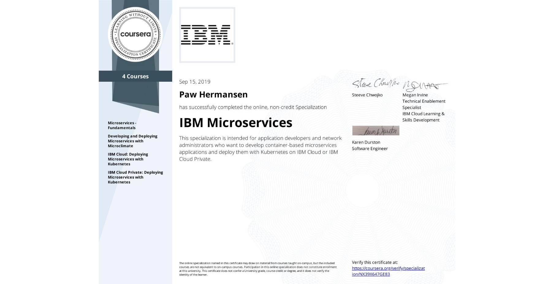 View certificate for Paw Hermansen, IBM Microservices, offered through Coursera. This specialization is intended for application developers and network administrators who want to develop container-based microservices applications and deploy them with Kubernetes on IBM Cloud or IBM Cloud Private.