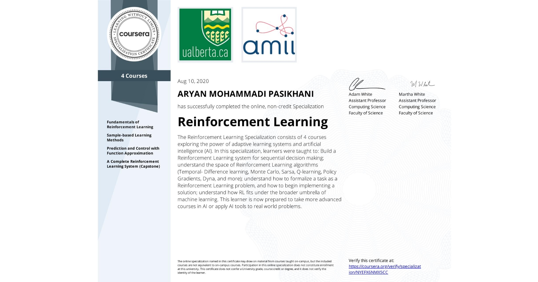 View certificate for ARYAN MOHAMMADI PASIKHANI, Reinforcement Learning, offered through Coursera. The Reinforcement Learning Specialization consists of 4 courses exploring the power of adaptive learning systems and artificial intelligence (AI).  In this specialization, learners were taught to:  Build a Reinforcement Learning system for sequential decision making; understand the space of Reinforcement Learning algorithms (Temporal- Difference learning, Monte Carlo, Sarsa, Q-learning, Policy Gradients, Dyna, and more); understand how to formalize a task as a Reinforcement Learning problem, and how to begin implementing a solution; understand how RL fits under the broader umbrella of machine learning.  This learner is now prepared to take more advanced courses in AI or apply AI tools to real world problems.