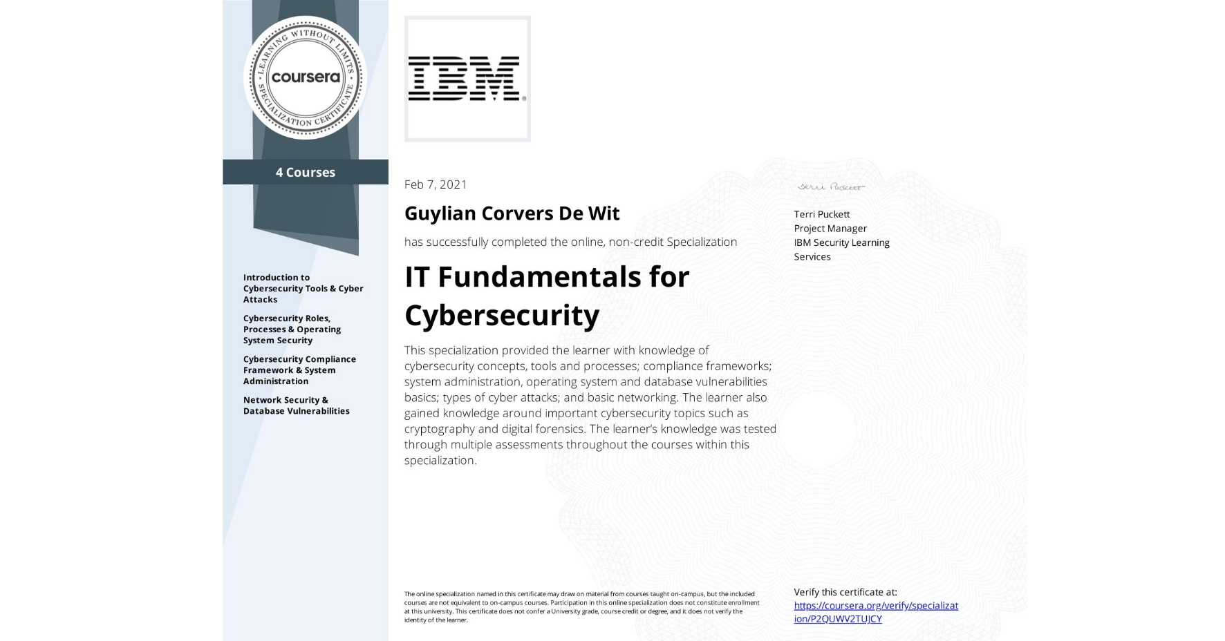 View certificate for Guylian Corvers De Wit, IT Fundamentals for Cybersecurity, offered through Coursera. This specialization provided the learner with knowledge of cybersecurity concepts, tools and processes; compliance frameworks; system administration, operating system and database vulnerabilities basics; types of cyber attacks; and basic networking.  The learner also gained knowledge around important cybersecurity topics such as cryptography and digital forensics.  The learner's knowledge was tested through multiple assessments throughout the courses within this specialization.