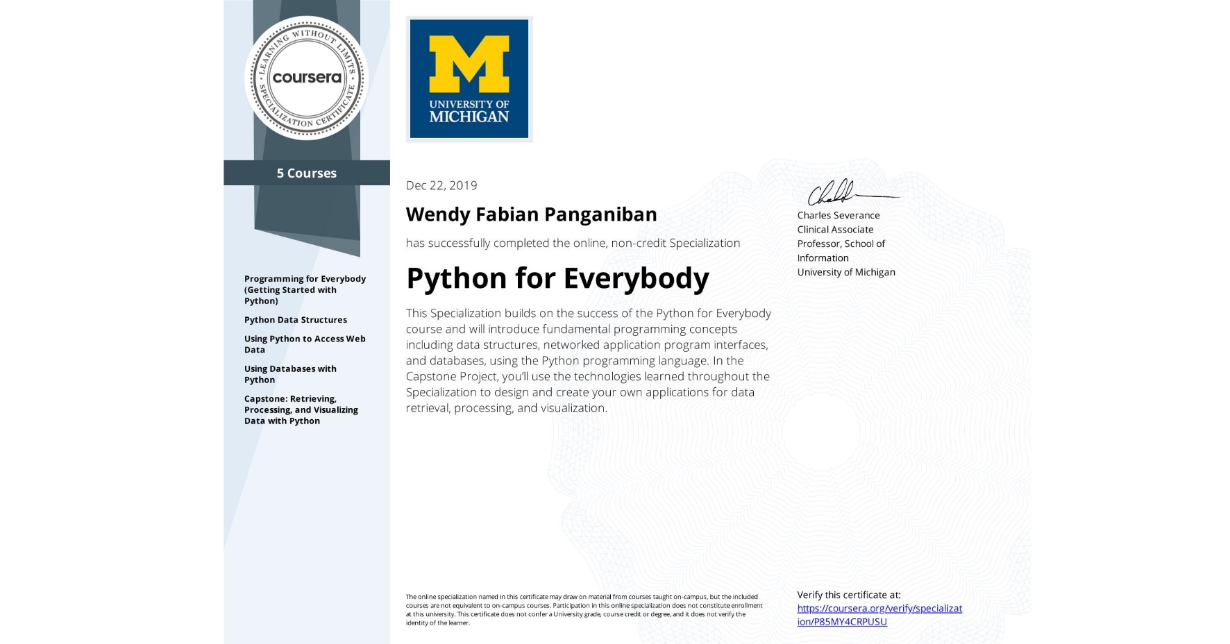View certificate for Wendy Fabian Panganiban, Python for Everybody, offered through Coursera. This Specialization builds on the success of the Python for Everybody course and will introduce fundamental programming concepts including data structures, networked application program interfaces, and databases, using the Python programming language. In the Capstone Project, you'll use the technologies learned throughout the Specialization to design and create your own applications for data retrieval, processing, and visualization.