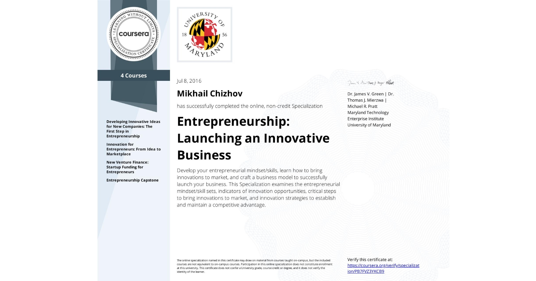View certificate for Mikhail Chizhov, Entrepreneurship: Launching an Innovative Business, offered through Coursera. Develop your entrepreneurial mindset/skills, learn how to bring innovations to market, and craft a business model to successfully launch your business. This Specialization examines the entrepreneurial mindset/skill sets, indicators of innovation opportunities, critical steps to bring innovations to market, and innovation strategies to establish and maintain a competitive advantage.