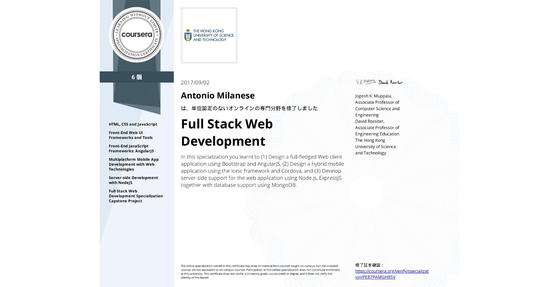 View certificate for Antonio Milanese, Full Stack Web Development, offered through Coursera. In this specialization you learnt to (1) Design a full-fledged Web client application using Bootstrap and AngularJS, (2) Design a hybrid mobile application using the Ionic framework and Cordova, and (3) Develop server-side support for the web application using Node.js, ExpressJS together with database support using MongoDB.