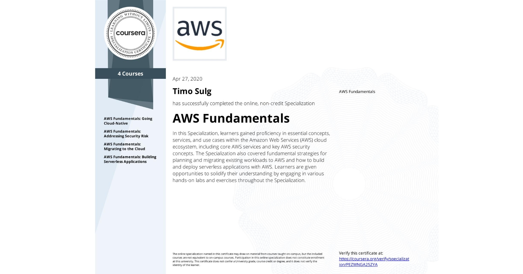 View certificate for Timo Sulg, AWS Fundamentals, offered through Coursera. In this Specialization, learners gained proficiency in essential concepts, services, and use cases within the Amazon Web Services (AWS) cloud ecosystem, including core AWS services and key AWS security concepts. The Specialization also covered fundamental strategies for planning and migrating existing workloads to AWS and how to build and deploy serverless applications with AWS. Learners are given opportunities to solidify their understanding by engaging in various hands-on labs and exercises throughout the Specialization.